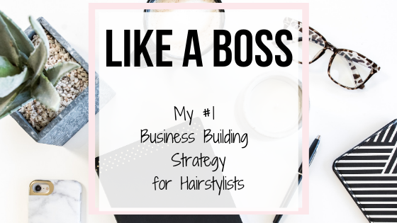 Like A Boss – My #1 Business Building Strategy for Hairstylists