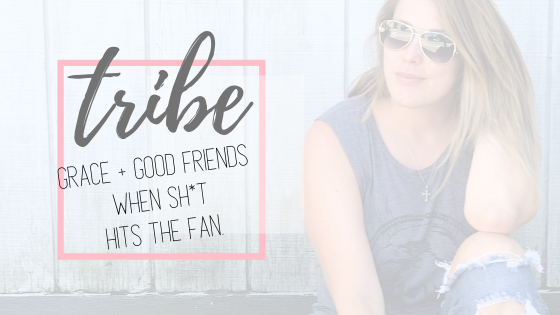 TRIBE: Grace & Good Friends…the ultimate pick me up when sh*t hits the fan.