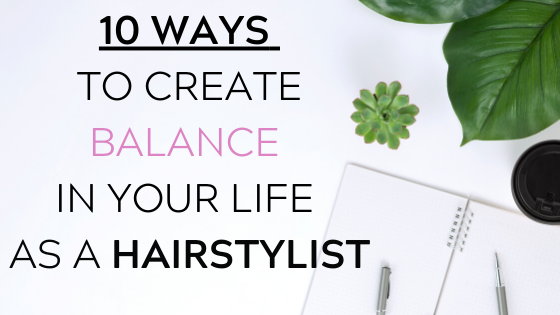 10 WAYS TO CREATE BALANCE IN YOUR LIFE AS A HAIRSTYLIST